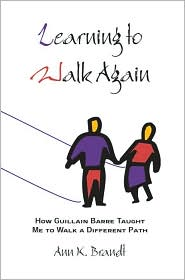 Learning to Walk Again:How Guillain Barre Taught Me to Walk a Different Path - Ann K Brandt