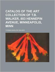 Catalog Of The Art Collection Of T. B. Walker - Thomas Barlow Walker