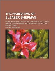 The Narrative Of Eleazer Sherman (1-3); Giving An Account Of His Life, Experience, Call To The Ministry Of The Gospel, And Travels As Such To - Eleazer Sherman