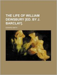 The Life Of William Dewsbury [Ed. By J. Barclay]. - Edward Smith