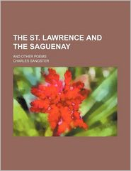 The St. Lawrence and the Saguenay; And Other Poems - Charles Sangster