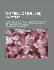 The Trial of Sir John Falstaff; Wherein in the Fat Knight Is Permitted to Answer for Himself Concerning the Charges Laid Against Him and to Attorney His Own Case - Asa Maxson Fitz Randolph