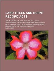 Land Titles And Burnt Record Acts; The Mcenerney Act Of 1906, And Act Of 1907 Supplemental Thereto. California Burnt Record Acts, 1906 And - California