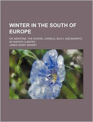 Winter In The South Of Europe; Or, Mentone, The Riviera, Corsica, Sicily, And Biarritz, As Winter Climates - James Henry Bennet