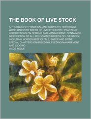 The Book Of Live Stock; A Thoroughly Practical And Complete Reference Work On Every Breed Of Live Stock With Practical Instructions On Feeding - Wade Toole