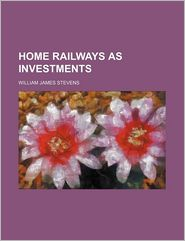 Home Railways as Investments - William James Stevens