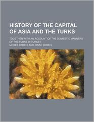 History of the Capital of Asia and the Turks; Together With an Account of the Domestic Manners of the Turks in Turkey - Moses Edrehi