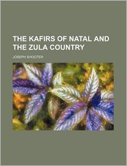 The Kafirs Of Natal And The Zulu Country - Joseph Shooter