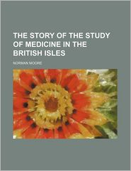 The Story Of The Study Of Medicine In The British Isles - Norman Moore
