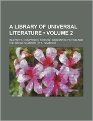A Library Of Universal Literature (Volume 2); In 4 Parts, Comprising Science, Biography, Fiction And The Great Orations. Pt.3 - General Books