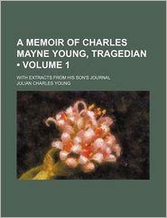 A Memoir Of Charles Mayne Young, Tragedian (Volume 1); With Extracts From His Son's Journal - Julian Charles Young