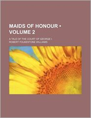 Maids Of Honour (Volume 2); A Tale Of The Court Of George I. - Robert Folkestone Williams