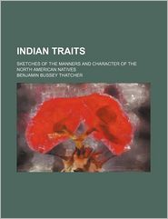 Indian Traits; Sketches Of The Manners And Character Of The North American Natives - Benjamin Bussey Thatcher