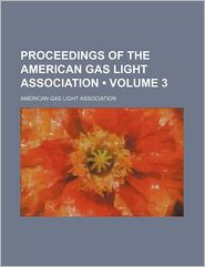 Proceedings Of The American Gas Light Association (Volume 3) - American Gas Light Association