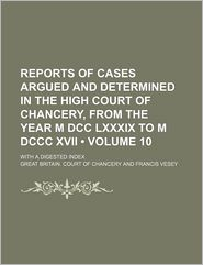 Reports of Cases Argued and Determined in the High Court of Chancery, From the Year M Dcc Lxxxix to M Dccc Xvii (Volume 10); With a Digested Index - Great Britain. Court of Chancery
