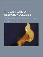 The Last Earl Of Desmond (Volume 2); A Historical Romance Of 1599-1603. In Two Volumes. - Charles Bernard Gibson