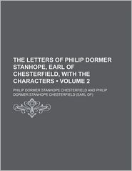 The Letters of Philip Dormer Stanhope, Earl of Chesterfield, With the Characters (Volume 2) - Philip Dormer Stanhope Chesterfield