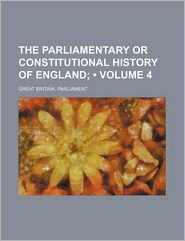 The Parliamentary or Constitutional History of England (Volume 4) - Great Britain. Parliament