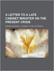 A Letter to a Late Cabinet Minister on the Present Crisis - Edward George E.L. Bulwer- Lytton