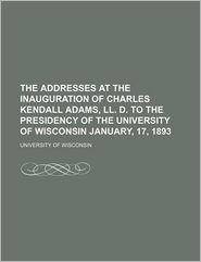 The Addresses at the Inauguration of Charles Kendall Adams, LL. D. to the Presidency of the University of Wisconsin January, 17, 1893 - University Of Wisconsin