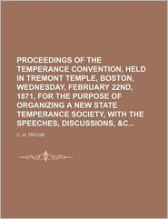 Proceedings of the Temperance Convention, Held in Tremont Temple, Boston, Wednesday, February 22nd, 1871, for the Purpose of Organizing a New State Te - C.H. Taylor