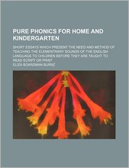 Pure Phonics for Home and Kindergarten; Short Essays Which Present the Need and Method of Teaching the Elementrary Sounds of the English Language to C - Eliza Boardman Burnz