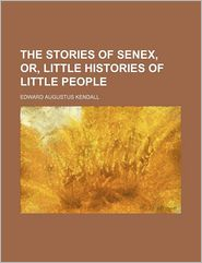 The Stories of Senex, Or, Little Histories of Little People - Edward Augustus Kendall