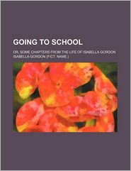 Going to School; Or, Some Chapters from the Life of Isabella Gordon - Isabella Gordon