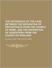 The Difference Of The Case, Between The Separation Of Protestants From The Church Of Rome, And The Separation Of Dissenters From The Church Of - William Clagett