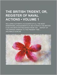 The British Trident, Or, Register Of Naval Actions (Volume 1); Including Authentic Accounts Of All The Most Remarkabel Engagements Of Sea In - Archibald Duncan