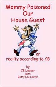 Mommy Poisoned Our House Guest: or Reality according to CB - C. B. Leaver, B. L. Leaver, With Betty Lou Leaver