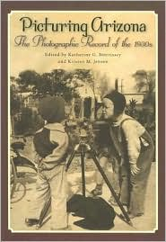 Picturing Arizona: The Photographic Record of the 1930s - Katherine G. Morrissey (Editor), Kirsten Jensen (Editor)
