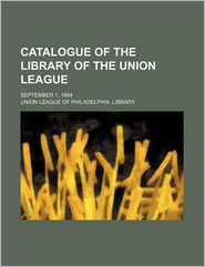 Catalogue of the Library of the Union League; September 1 1884 - Union League Of Library