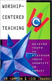 Worship-Centered Teaching: Guiding Youth to Discover Their Identity in Christ - Jim Hampton