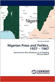 Nigerian Press and Politics, 1937 - 1967 - Emmanuel Mordi