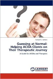 Guessing at Normal: Helping ACOA Clients on Their Therapeutic Journey - Tamarah L. Gehlen