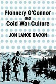 Flannery O'Connor and Cold War Culture - Jon Lance Bacon, Albert Gelpi (Editor), Ross Posnock (Editor)