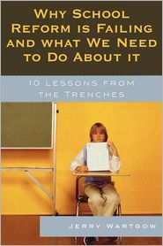 Why School Reform Is Failing and What We Need to Do about It: 10 Lessons from the Trenches - Jerry Wartgow