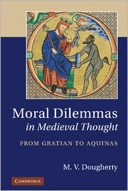 Moral Dilemmas in Medieval Thought: From Gratian to Aquinas - M.V. Dougherty