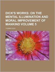 Dick's Works Volume 5; On the Mental Illumination and Moral Improvement of Mankind - Thomas Dick