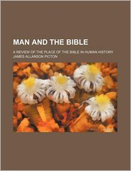 Man And The Bible, A Review Of The Place Of The Bible In Human History - J. Allanson Picton, James Allanson Picton