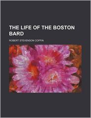 The Life of the Boston Bard - R. S. Coffin, Robert Stevenson Coffin