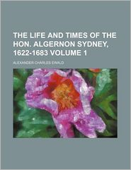 The Life And Times Of The Hon. Algernon Sydney, 1622-1683 (Volume 1) - Alexander Charles Ewald