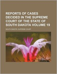 Reports of cases decided in the Supreme Court of the state of South Dakota Volume 19 - South Dakota. Supreme Court