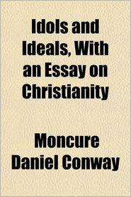 Idols and ideals, with an essay on Christianity - Moncure Daniel Conway