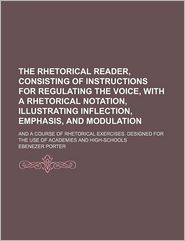 The Rhetorical Reader, Consisting Of Instructions For Regulating The Voice, With A Rhetorical Notation, Illustrating Inflection, Emphasis, And - Ebenezer Porter