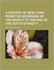 A History of New York: From the Beginning of the World to the End of the Dutch Dynasty - Washington Irving