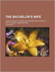 The bachelor's wife; a selection of curious and interesting extracts, with cursory observations - John Galt