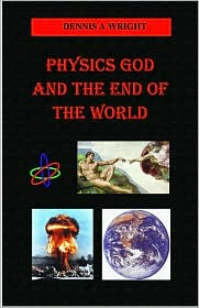Physics God And The End Of The World - Dennis A Wright