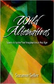 Wild Alternatives: Sparks to Ignite Your Imagination at Any Age - Suzanne Seller